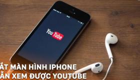 Nghe nhạc Youtube khi tắt màn hình điện thoại cực đơn giản