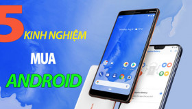 5 kinh nghiệm xương máu mua sản phẩm Android sử dụng lâu dài