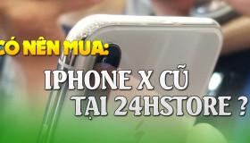 Tại sao lại nên mua iPhone X cũ tại 24hStore?